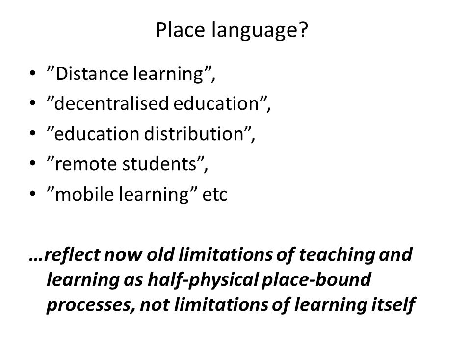 Place language? Distance learning, decentralised education, education distribution, remote students, mobile learning etc …reflect now old limitations