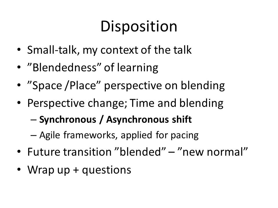 Disposition Small-talk, my context of the talk Blendedness of learning Space /Place perspective on blending Perspective change; Time and blending – Sy