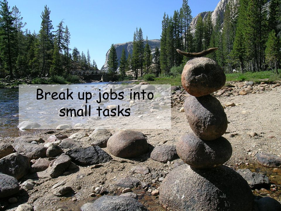 Break up jobs into small tasks
