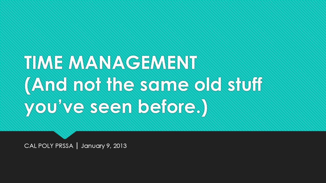 TIME MANAGEMENT (And not the same old stuff youve seen before.) CAL POLY PRSSA January 9, 2013