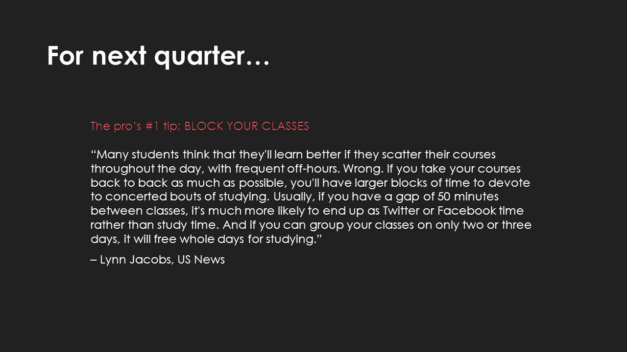 For next quarter… The pros #1 tip: BLOCK YOUR CLASSES Many students think that they ll learn better if they scatter their courses throughout the day, with frequent off-hours.