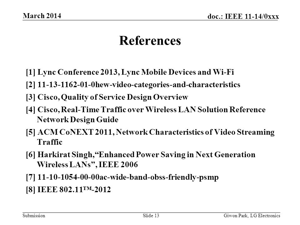Submission doc.: IEEE 11-14/0xxx March 2014 Giwon Park, LG ElectronicsSlide 13 References [1] Lync Conference 2013, Lync Mobile Devices and Wi-Fi [2] 11-13-1162-01-0hew-video-categories-and-characteristics [3] Cisco, Quality of Service Design Overview [4] Cisco, Real-Time Traffic over Wireless LAN Solution Reference Network Design Guide [5] ACM CoNEXT 2011, Network Characteristics of Video Streaming Traffic [6] Harkirat Singh,Enhanced Power Saving in Next Generation Wireless LANs, IEEE 2006 [7] 11-10-1054-00-00ac-wide-band-obss-friendly-psmp [8] IEEE 802.11-2012