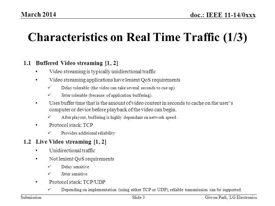 Submission doc.: IEEE 11-14/0xxx March 2014 Giwon Park, LG ElectronicsSlide 3 Characteristics on Real Time Traffic (1/3) 1.1 Buffered Video streaming [1, 2] Video streaming is typically unidirectional traffic Video streaming applications have lenient QoS requirements Delay tolerable (the video can take several seconds to cue up) Jitter tolerable (because of application buffering).
