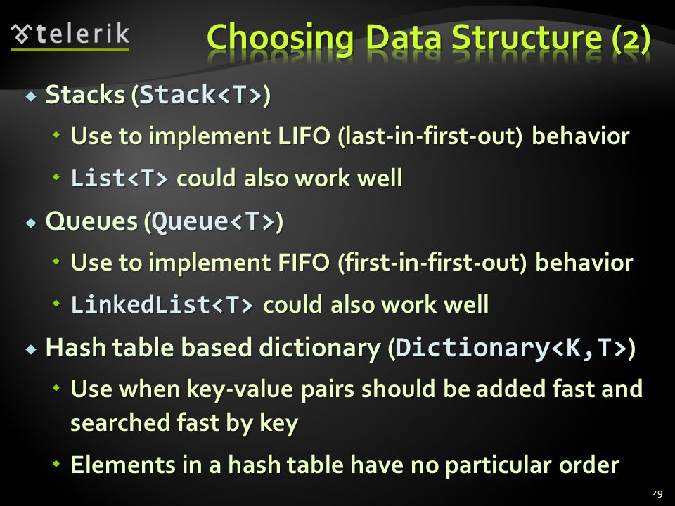 Stacks ( Stack ) Stacks ( Stack ) Use to implement LIFO (last-in-first-out) behavior Use to implement LIFO (last-in-first-out) behavior List could also work well List could also work well Queues ( Queue ) Queues ( Queue ) Use to implement FIFO (first-in-first-out) behavior Use to implement FIFO (first-in-first-out) behavior LinkedList could also work well LinkedList could also work well Hash table based dictionary ( Dictionary ) Hash table based dictionary ( Dictionary ) Use when key-value pairs should be added fast and searched fast by key Use when key-value pairs should be added fast and searched fast by key Elements in a hash table have no particular order Elements in a hash table have no particular order 29