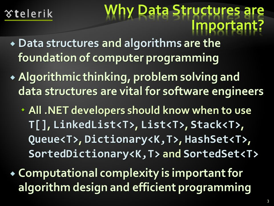 Data structures and algorithms are the foundation of computer programming Data structures and algorithms are the foundation of computer programming Algorithmic thinking, problem solving and data structures are vital for software engineers Algorithmic thinking, problem solving and data structures are vital for software engineers All.NET developers should know when to use T[], LinkedList, List, Stack, Queue, Dictionary, HashSet, SortedDictionary and SortedSet All.NET developers should know when to use T[], LinkedList, List, Stack, Queue, Dictionary, HashSet, SortedDictionary and SortedSet Computational complexity is important for algorithm design and efficient programming Computational complexity is important for algorithm design and efficient programming 3