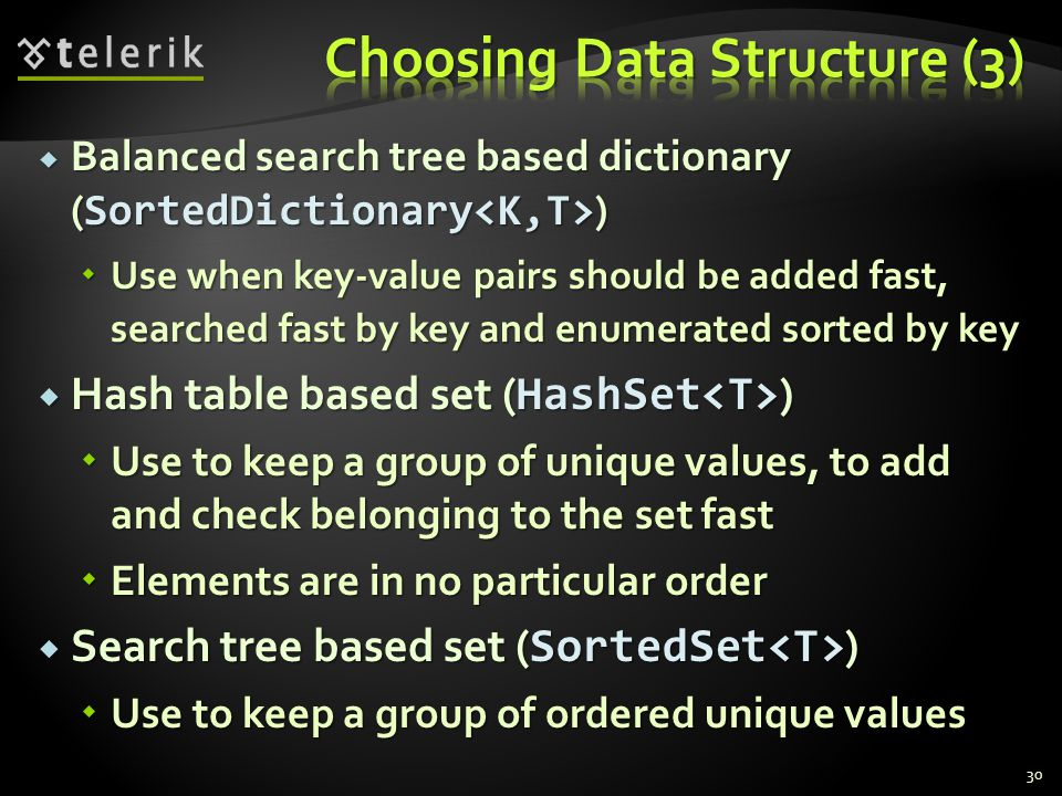 Balanced search tree based dictionary ( SortedDictionary ) Balanced search tree based dictionary ( SortedDictionary ) Use when key-value pairs should be added fast, searched fast by key and enumerated sorted by key Use when key-value pairs should be added fast, searched fast by key and enumerated sorted by key Hash table based set ( HashSet ) Hash table based set ( HashSet ) Use to keep a group of unique values, to add and check belonging to the set fast Use to keep a group of unique values, to add and check belonging to the set fast Elements are in no particular order Elements are in no particular order Search tree based set ( SortedSet ) Search tree based set ( SortedSet ) Use to keep a group of ordered unique values Use to keep a group of ordered unique values 30