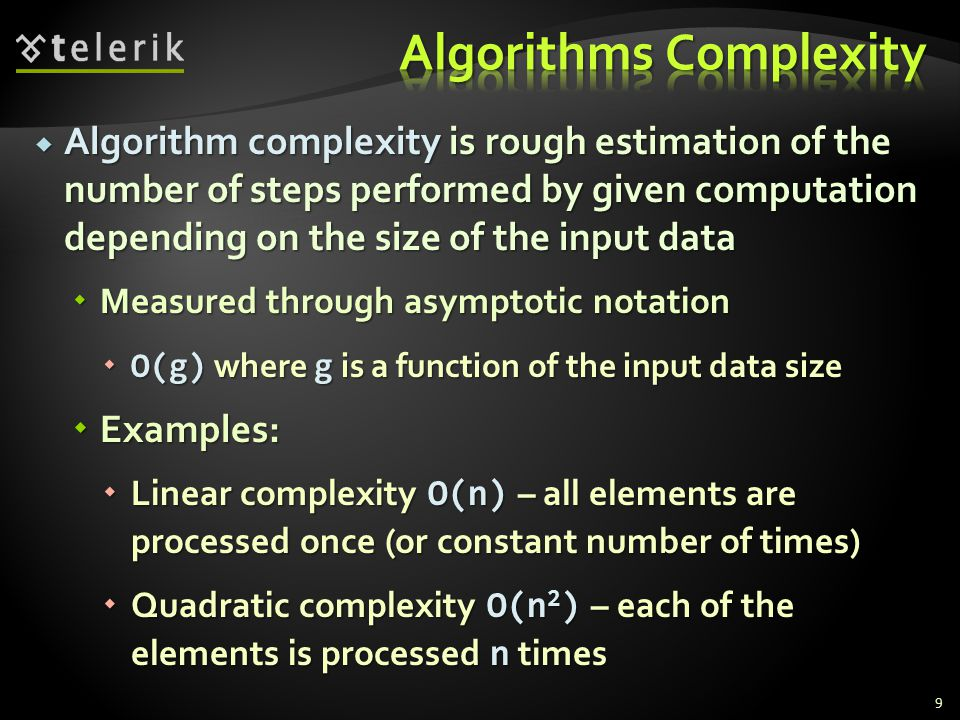 Algorithm complexity is rough estimation of the number of steps performed by given computation depending on the size of the input data Algorithm complexity is rough estimation of the number of steps performed by given computation depending on the size of the input data Measured through asymptotic notation Measured through asymptotic notation O(g) where g is a function of the input data size O(g) where g is a function of the input data size Examples: Examples: Linear complexity O(n) – all elements are processed once (or constant number of times) Linear complexity O(n) – all elements are processed once (or constant number of times) Quadratic complexity O(n 2 ) – each of the elements is processed n times Quadratic complexity O(n 2 ) – each of the elements is processed n times 9