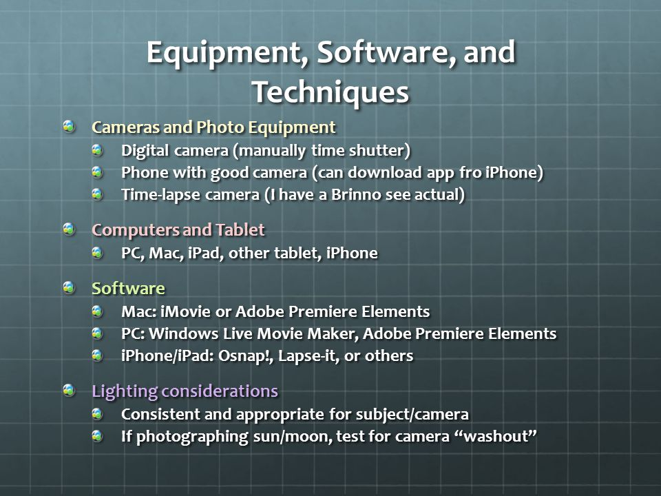 Equipment, Software, and Techniques Cameras and Photo Equipment Digital camera (manually time shutter) Phone with good camera (can download app fro iPhone) Time-lapse camera (I have a Brinno see actual) Computers and Tablet PC, Mac, iPad, other tablet, iPhone Software Mac: iMovie or Adobe Premiere Elements PC: Windows Live Movie Maker, Adobe Premiere Elements iPhone/iPad: Osnap!, Lapse-it, or others Lighting considerations Consistent and appropriate for subject/camera If photographing sun/moon, test for camera washout