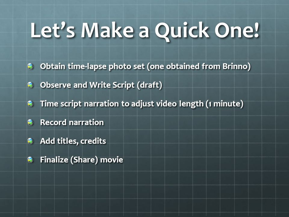 Lets Make a Quick One! Obtain time-lapse photo set (one obtained from Brinno) Observe and Write Script (draft) Time script narration to adjust video l