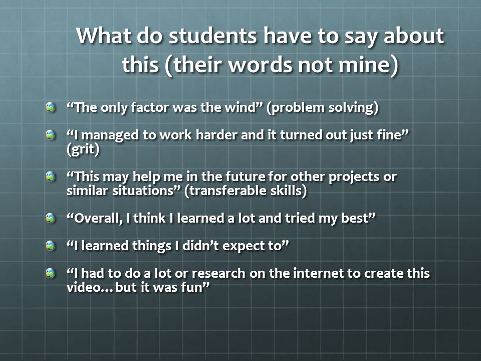 What do students have to say about this (their words not mine) The only factor was the wind (problem solving) I managed to work harder and it turned out just fine (grit) This may help me in the future for other projects or similar situations (transferable skills) Overall, I think I learned a lot and tried my best I learned things I didnt expect to I had to do a lot or research on the internet to create this video…but it was fun