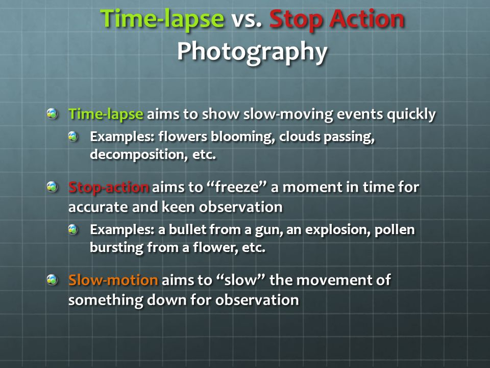 Time-lapse vs. Stop Action Photography Time-lapse aims to show slow-moving events quickly Examples: flowers blooming, clouds passing, decomposition, e