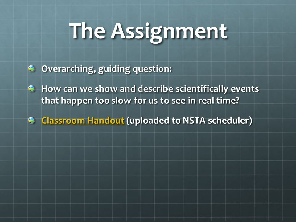 The Assignment Overarching, guiding question: How can we show and describe scientifically events that happen too slow for us to see in real time? Clas