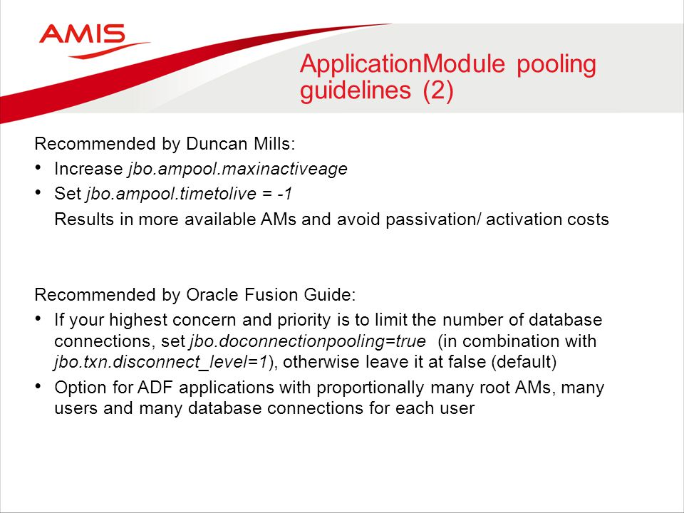 ApplicationModule pooling guidelines (2) Recommended by Duncan Mills: Increase jbo.ampool.maxinactiveage Set jbo.ampool.timetolive = -1 Results in mor