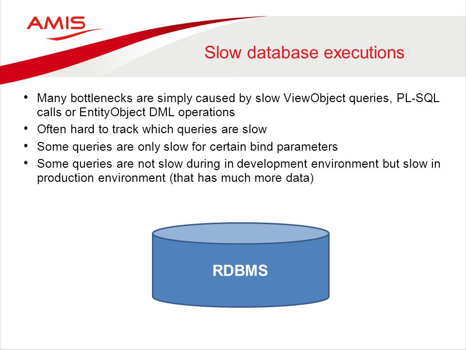 Slow database executions Many bottlenecks are simply caused by slow ViewObject queries, PL-SQL calls or EntityObject DML operations Often hard to trac