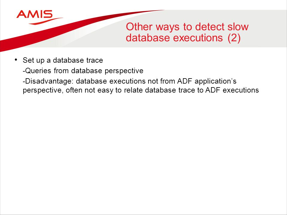 Other ways to detect slow database executions (2) Set up a database trace -Queries from database perspective -Disadvantage: database executions not fr