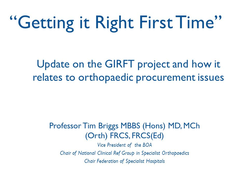 Introduction The Getting it right first time (GIRFT) report suggests ways to improve pathways of orthopaedic care, patient experience, outcomes - all with significant cost savings.