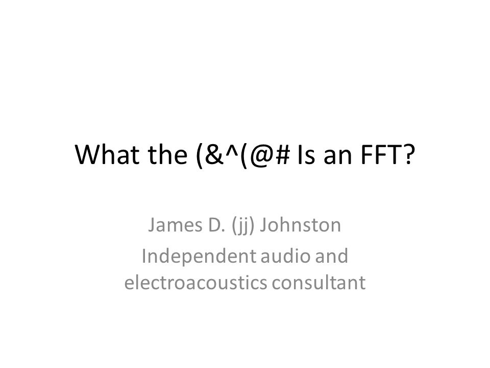 What the (&^(@# Is an FFT? James D. (jj) Johnston Independent audio and electroacoustics consultant