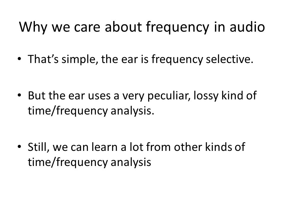 Why we care about frequency in audio Thats simple, the ear is frequency selective. But the ear uses a very peculiar, lossy kind of time/frequency anal