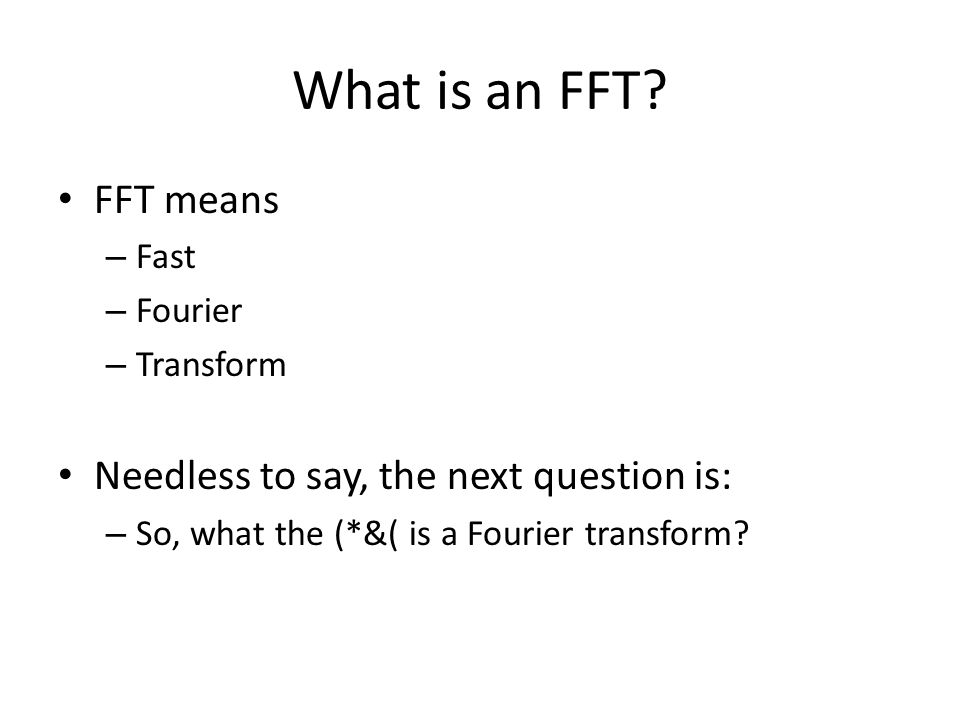 What is an FFT? FFT means – Fast – Fourier – Transform Needless to say, the next question is: – So, what the (*&( is a Fourier transform?