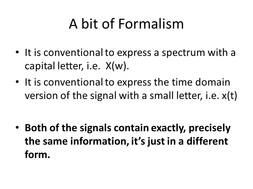 A bit of Formalism It is conventional to express a spectrum with a capital letter, i.e. X(w). It is conventional to express the time domain version of