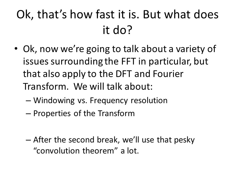 Ok, thats how fast it is. But what does it do? Ok, now were going to talk about a variety of issues surrounding the FFT in particular, but that also a