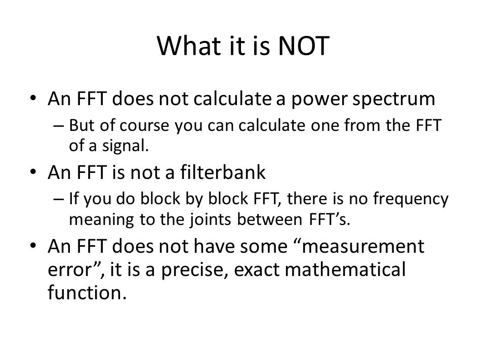 What it is NOT An FFT does not calculate a power spectrum – But of course you can calculate one from the FFT of a signal. An FFT is not a filterbank –