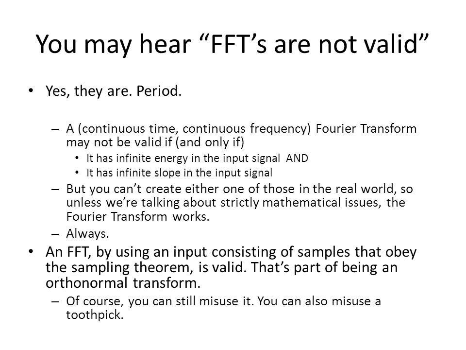 You may hear FFTs are not valid Yes, they are. Period. – A (continuous time, continuous frequency) Fourier Transform may not be valid if (and only if)