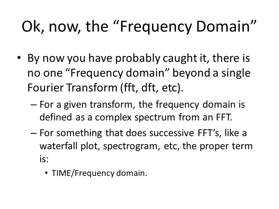 Ok, now, the Frequency Domain By now you have probably caught it, there is no one Frequency domain beyond a single Fourier Transform (fft, dft, etc).