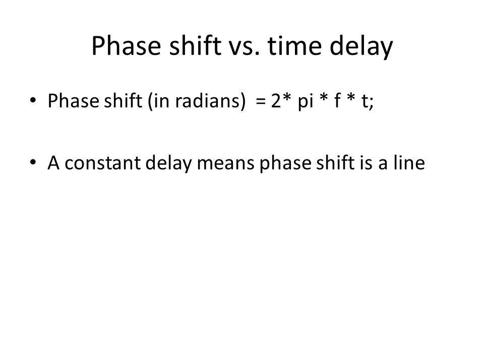 Phase shift vs. time delay Phase shift (in radians) = 2* pi * f * t; A constant delay means phase shift is a line