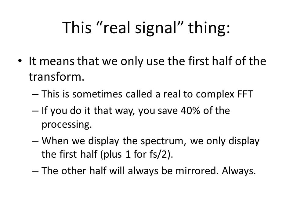 This real signal thing: It means that we only use the first half of the transform. – This is sometimes called a real to complex FFT – If you do it tha