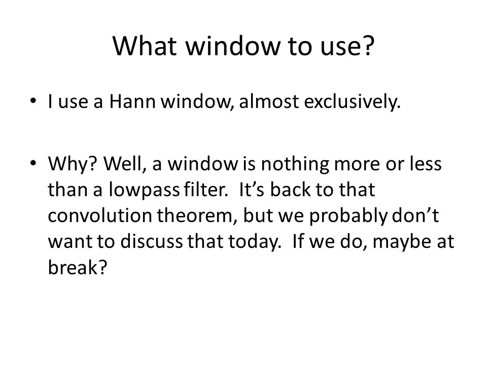 What window to use? I use a Hann window, almost exclusively. Why? Well, a window is nothing more or less than a lowpass filter. Its back to that convo