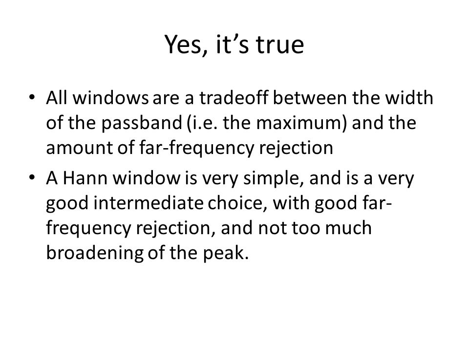 Yes, its true All windows are a tradeoff between the width of the passband (i.e. the maximum) and the amount of far-frequency rejection A Hann window