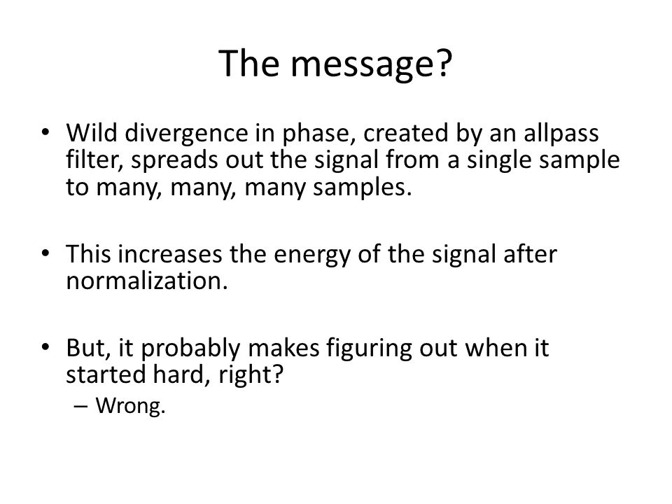 The message? Wild divergence in phase, created by an allpass filter, spreads out the signal from a single sample to many, many, many samples. This inc