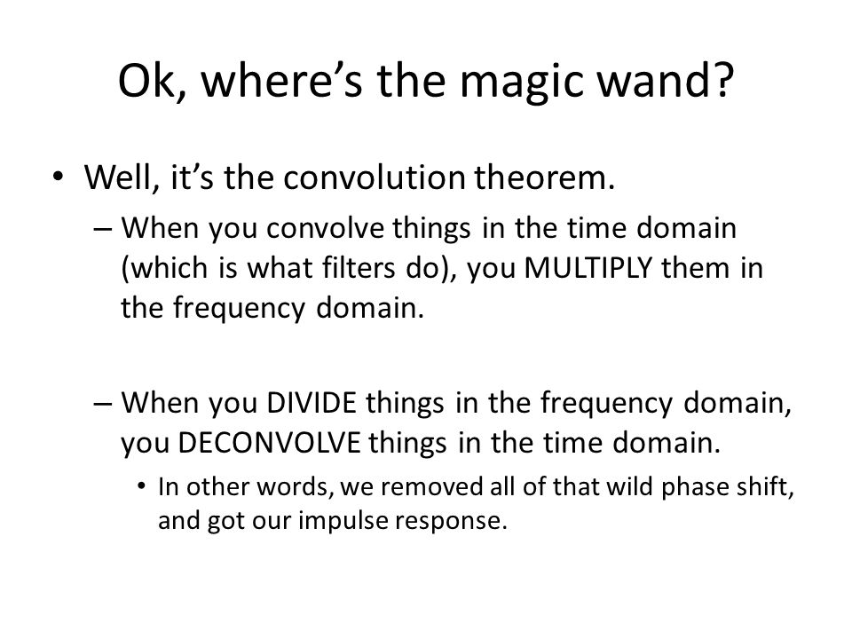 Ok, wheres the magic wand? Well, its the convolution theorem. – When you convolve things in the time domain (which is what filters do), you MULTIPLY t
