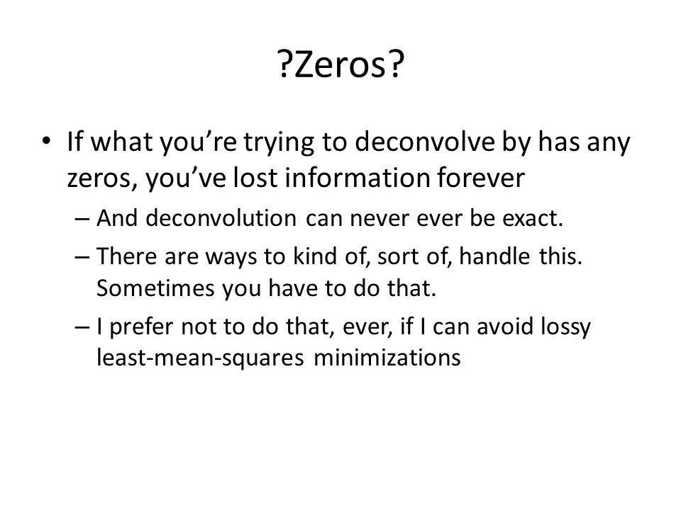 ?Zeros? If what youre trying to deconvolve by has any zeros, youve lost information forever – And deconvolution can never ever be exact. – There are w