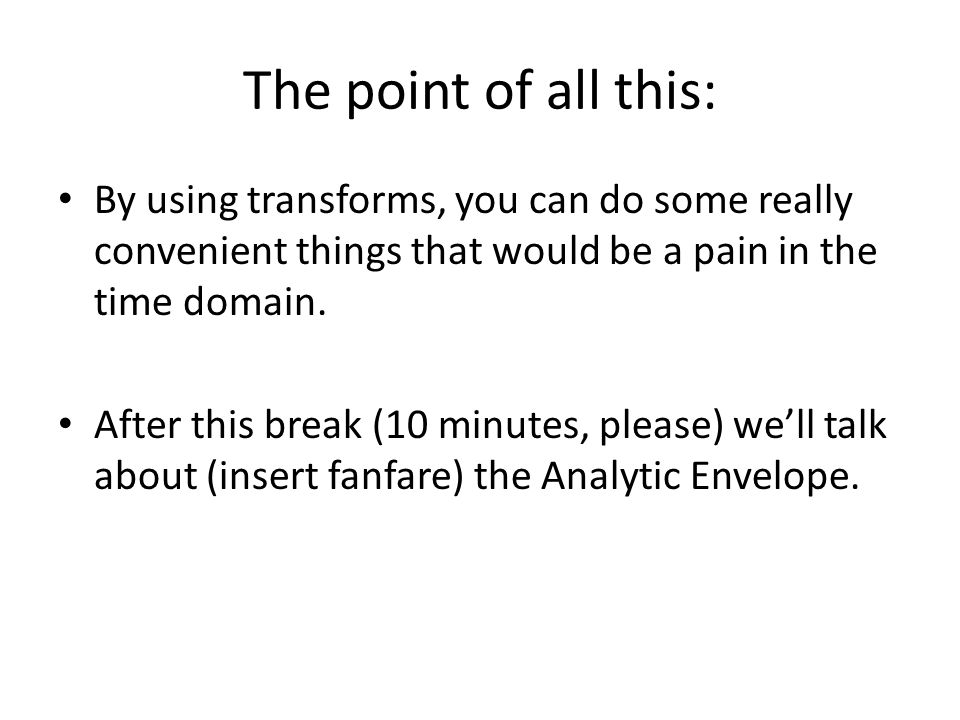The point of all this: By using transforms, you can do some really convenient things that would be a pain in the time domain. After this break (10 min