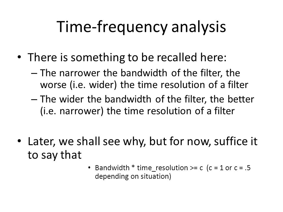 Time-frequency analysis There is something to be recalled here: – The narrower the bandwidth of the filter, the worse (i.e. wider) the time resolution