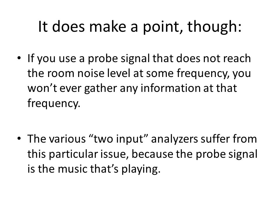 It does make a point, though: If you use a probe signal that does not reach the room noise level at some frequency, you wont ever gather any informati