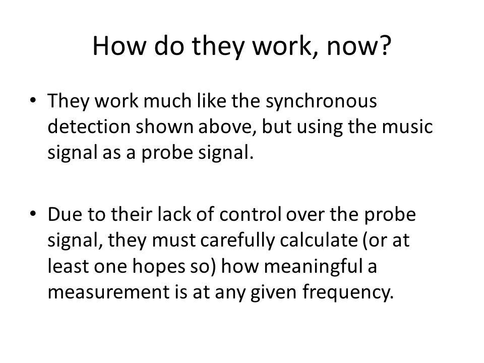 How do they work, now? They work much like the synchronous detection shown above, but using the music signal as a probe signal. Due to their lack of c