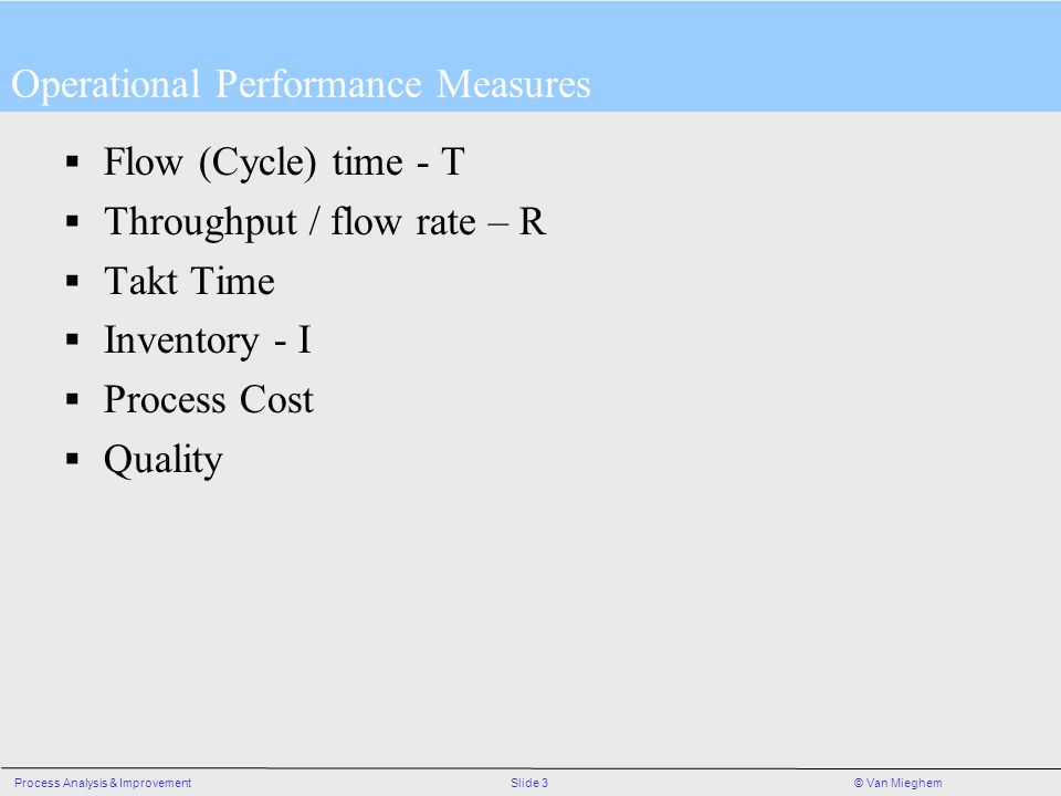 Slide 3Process Analysis & Improvement© Van Mieghem Operational Performance Measures Flow (Cycle) time - T Throughput / flow rate – R Takt Time Inventory - I Process Cost Quality