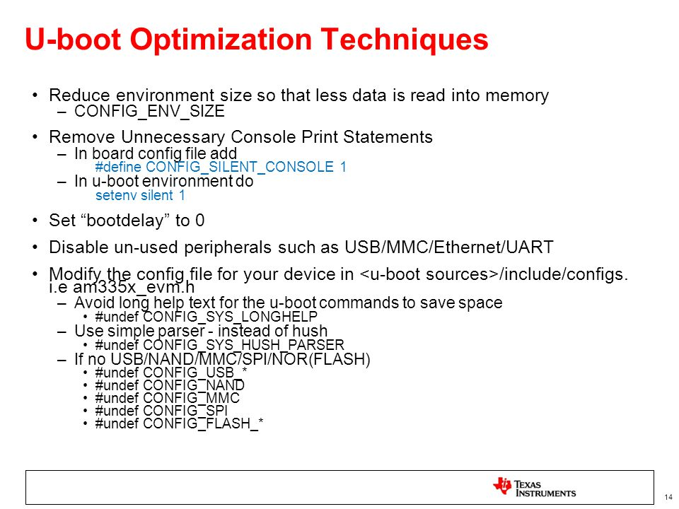 14 U-boot Optimization Techniques Reduce environment size so that less data is read into memory –CONFIG_ENV_SIZE Remove Unnecessary Console Print Statements –In board config file add #define CONFIG_SILENT_CONSOLE 1 –In u-boot environment do setenv silent 1 Set bootdelay to 0 Disable un-used peripherals such as USB/MMC/Ethernet/UART Modify the config file for your device in /include/configs.