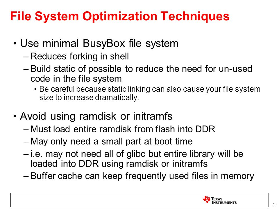 19 File System Optimization Techniques Use minimal BusyBox file system –Reduces forking in shell –Build static of possible to reduce the need for un-used code in the file system Be careful because static linking can also cause your file system size to increase dramatically.