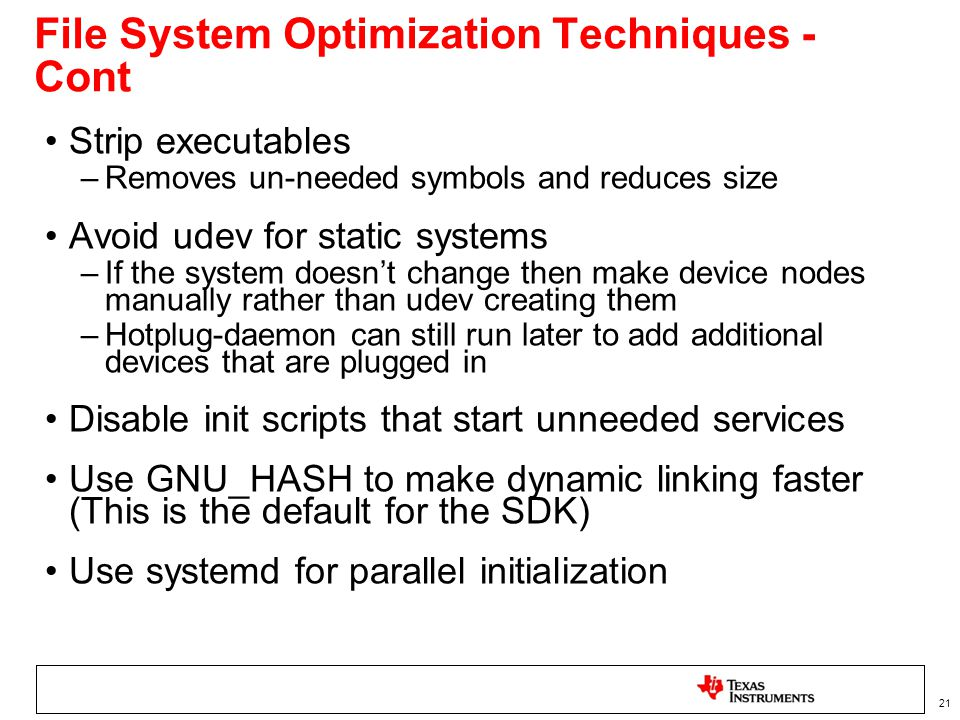 21 File System Optimization Techniques - Cont Strip executables –Removes un-needed symbols and reduces size Avoid udev for static systems –If the system doesnt change then make device nodes manually rather than udev creating them –Hotplug-daemon can still run later to add additional devices that are plugged in Disable init scripts that start unneeded services Use GNU_HASH to make dynamic linking faster (This is the default for the SDK) Use systemd for parallel initialization