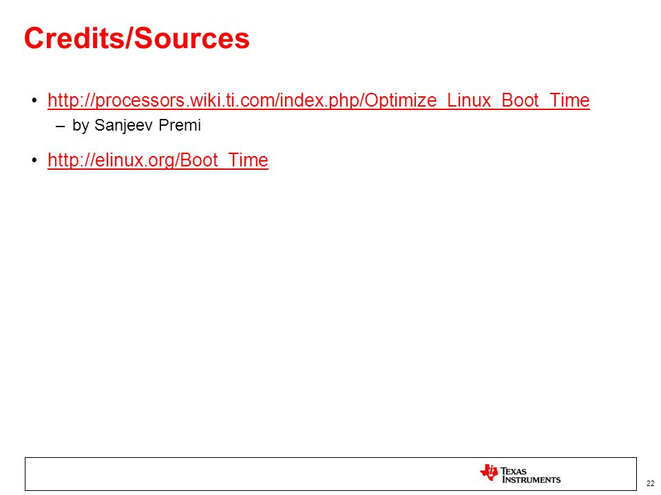 22 Credits/Sources http://processors.wiki.ti.com/index.php/Optimize_Linux_Boot_Time –by Sanjeev Premi http://elinux.org/Boot_Time