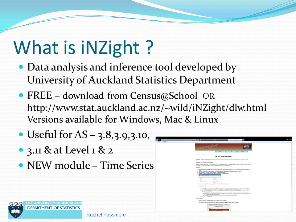 Data files for iNZight Software download includes some data sets Polar ice & Food for thought – current NZQA exemplars Statistics NZ – currently compiling 15 – 20 series for schools Series from University of Auckland Time series course Rob Hyndmans Time Series Data Library http://datamarket.com/data/list/?q=provider:tsdl Infoshare – new data service from Statistics NZ Format of Data files EXCEL files OK if saved with.csv (comma delimited) file extension Time & variable notation protocol NO COMMAS Additional information about variables including units must be provided separately Rachel Passmore