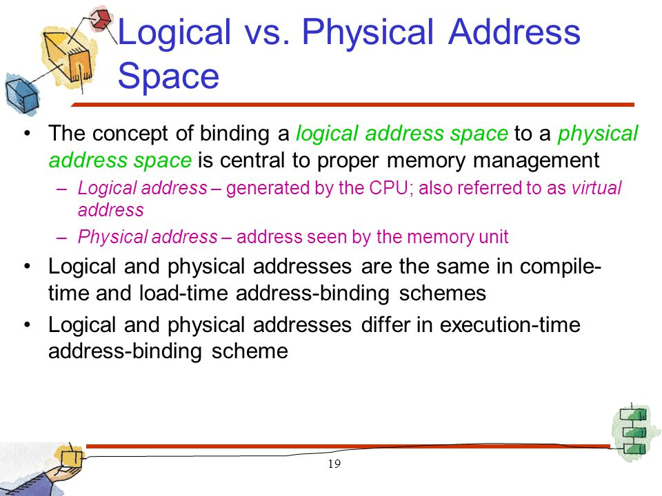 Logical vs. Physical Address Space The concept of binding a logical address space to a physical address space is central to proper memory management –