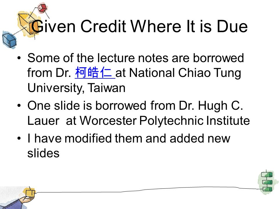 Given Credit Where It is Due Some of the lecture notes are borrowed from Dr. at National Chiao Tung University, Taiwan One slide is borrowed from Dr.