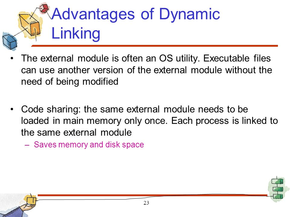 Advantages of Dynamic Linking The external module is often an OS utility. Executable files can use another version of the external module without the