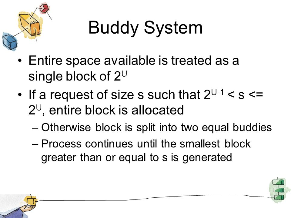 Buddy System Entire space available is treated as a single block of 2 U If a request of size s such that 2 U-1 < s <= 2 U, entire block is allocated –