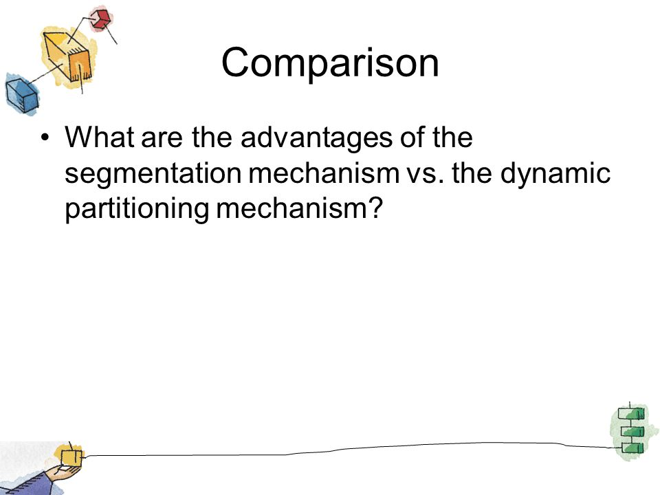 Comparison What are the advantages of the segmentation mechanism vs. the dynamic partitioning mechanism?